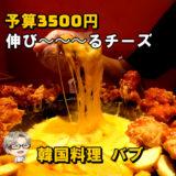 ☘予算¥3500円☘ トロトロチーズが伸び~~~るチョアチキン │ 韓国料理 バブ